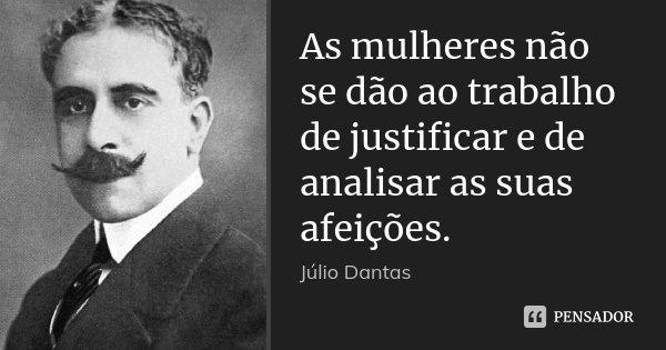 As mulheres não se dão ao trabalho de justificar e de analisar as suas afeições.... Frase de Júlio Dantas.