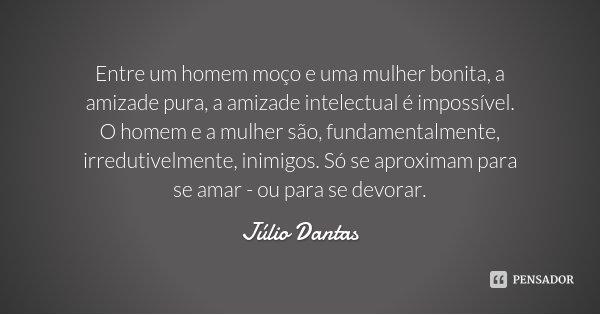 Entre um homem moço e uma mulher bonita, a amizade pura, a amizade intelectual é impossível. O homem e a mulher são, fundamentalmente, irredutivelmente, inimigo... Frase de Júlio Dantas.