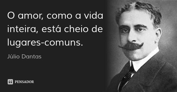 O amor, como a vida inteira, está cheio de lugares-comuns.... Frase de Júlio Dantas.