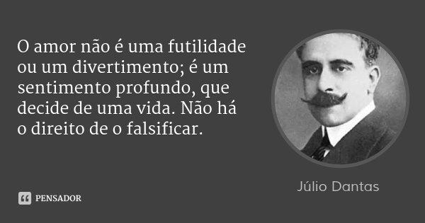 O amor não é uma futilidade ou um divertimento; é um sentimento profundo, que decide de uma vida. Não há o direito de o falsificar.... Frase de Júlio Dantas.