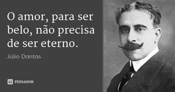 O amor, para ser belo, não precisa de ser eterno.... Frase de Júlio Dantas.