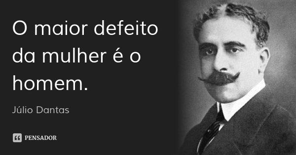 O maior defeito da mulher é o homem.... Frase de Júlio Dantas.