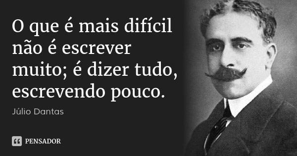 O que é mais difícil não é escrever muito; é dizer tudo, escrevendo pouco.... Frase de Júlio Dantas.