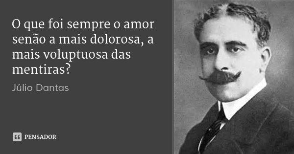 O que foi sempre o amor senão a mais dolorosa, a mais voluptuosa das mentiras?... Frase de Júlio Dantas.