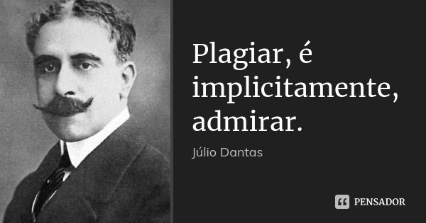 Plagiar, é implicitamente, admirar.... Frase de Júlio Dantas.