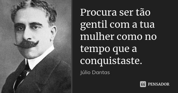 Procura ser tão gentil com a tua mulher como no tempo que a conquistaste.... Frase de Júlio Dantas.