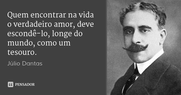 Quem encontrar na vida o verdadeiro amor, deve escondê-lo, longe do mundo, como um tesouro.... Frase de Júlio Dantas.