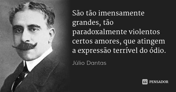 São tão imensamente grandes, tão paradoxalmente violentos certos amores, que atingem a expressão terrível do ódio.... Frase de Júlio Dantas.