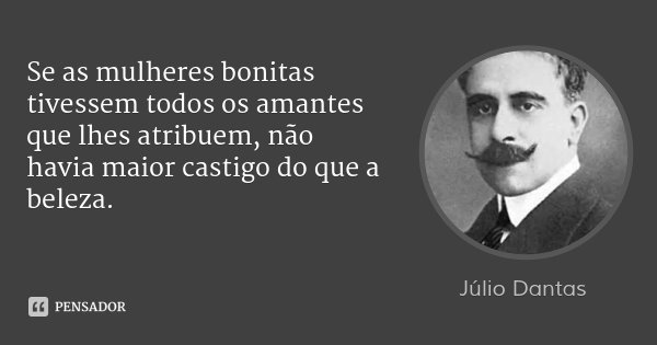 Se as mulheres bonitas tivessem todos os amantes que lhes atribuem, não havia maior castigo do que a beleza.... Frase de Júlio Dantas.