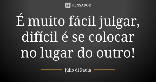 É muito fácil julgar, difícil é se colocar no lugar do outro!... Frase de Julio Di Paula.