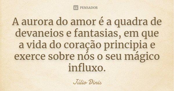 A aurora do amor é a quadra de devaneios e fantasias, em que a vida do coração principia e exerce sobre nós o seu mágico influxo.... Frase de Júlio Dinis.