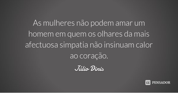 As mulheres não podem amar um homem em quem os olhares da mais afectuosa simpatia não insinuam calor ao coração.... Frase de Júlio Dinis.