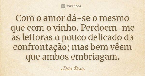 Com o amor dá-se o mesmo que com o vinho. Perdoem-me as leitoras o pouco delicado da confrontação; mas bem vêem que ambos embriagam.... Frase de Júlio Dinis.