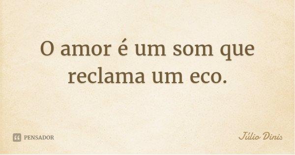 O amor é um som que reclama um eco.... Frase de Júlio Dinis.