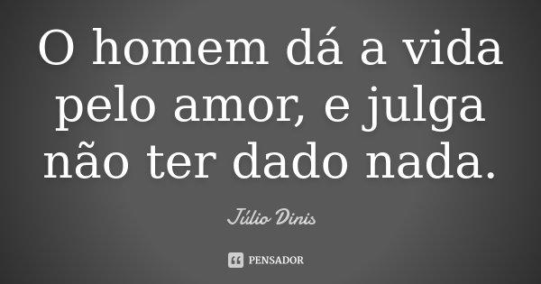 O homem dá a vida pelo amor, e julga não ter dado nada.... Frase de Júlio Dinis.
