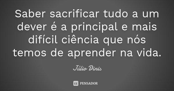 Saber sacrificar tudo a um dever é a principal e mais difícil ciência que nós temos de aprender na vida.... Frase de Júlio Dinis.