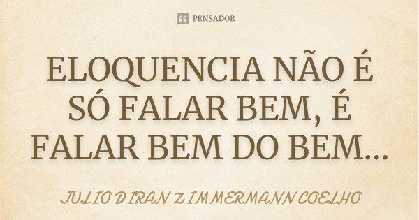 ELOQUENCIA NÃO É SÓ FALAR BEM, É FALAR BEM DO BEM...... Frase de JULIO DIRAN ZIMMERMANN COELHO.