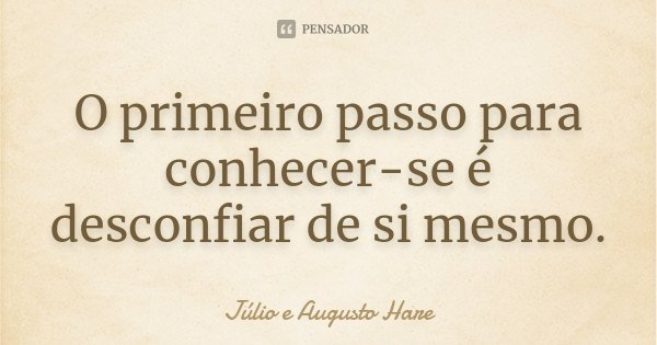 O primeiro passo para conhecer-se é desconfiar de si mesmo.... Frase de Júlio e Augusto Hare.