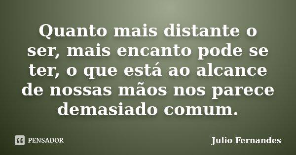 Quanto mais distante o ser, mais encanto pode se ter, o que está ao alcance de nossas mãos nos parece demasiado comum.... Frase de Julio Fernandes.