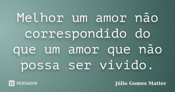 Melhor um amor não correspondido do que um amor que não possa ser vivido.... Frase de Júlio Gomes Matter.