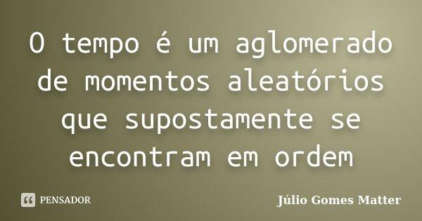 O tempo é um aglomerado de momentos aleatórios que supostamente se encontram em ordem... Frase de Júlio Gomes Matter.