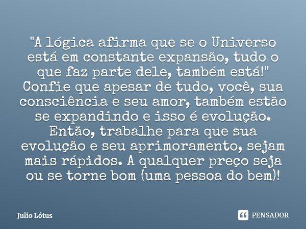 """""""A lógica afirma que se o Universo está em constante expansão, tudo o que faz parte dele, também está!"""" Confie que apesar de tudo, você, sua consciên... Frase de Julio Lótus."""