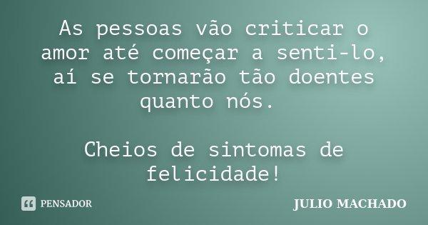 As pessoas vão criticar o amor até começar a senti-lo, aí se tornarão tão doentes quanto nós. Cheios de sintomas de felicidade!... Frase de JULIO MACHADO.