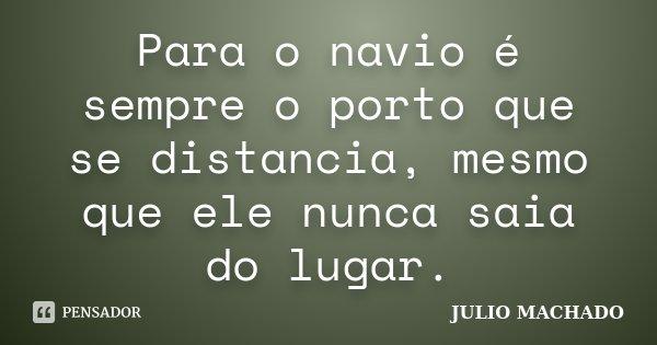 Para o navio é sempre o porto que se distancia, mesmo que ele nunca saia do lugar.... Frase de JULIO MACHADO.
