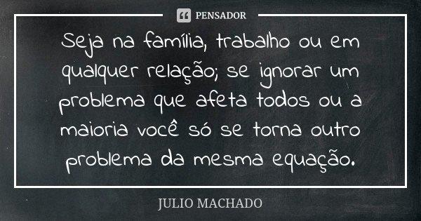 Seja na família, trabalho ou em qualquer relação; se ignorar um problema que afeta todos ou a maioria você só se torna outro problema da mesma equação.... Frase de Julio Machado.