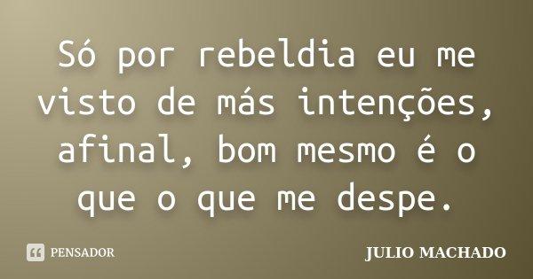 Só por rebeldia eu me visto de más intenções, afinal, bom mesmo é o que o que me despe.... Frase de JULIO MACHADO.