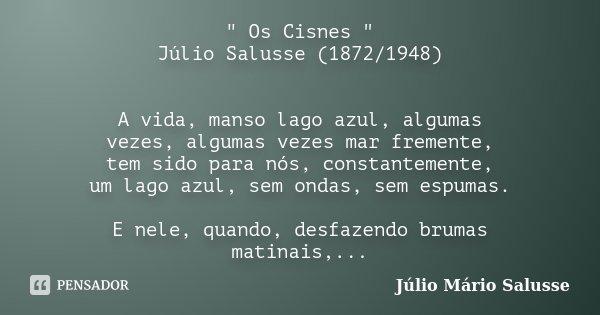 """"""" Os Cisnes """" Júlio Salusse (1872/1948) A vida, manso lago azul, algumas vezes, algumas vezes mar fremente, tem sido para nós, constantemente, um lago... Frase de Júlio Mário Salusse."""