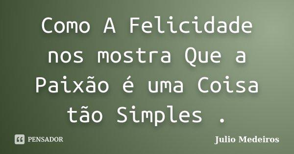 Como A Felicidade nos mostra Que a Paixão é uma Coisa tão Simples .... Frase de Julio Medeiros.