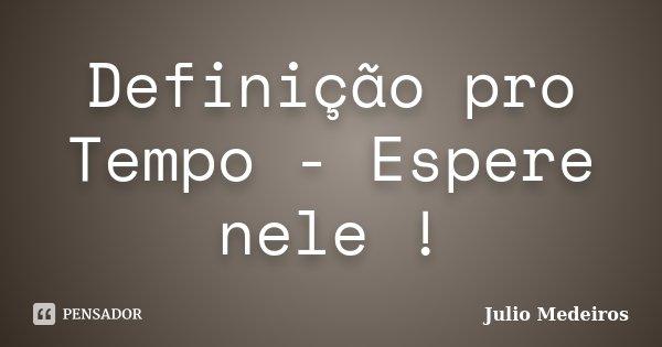 Definição pro Tempo - Espere nele !... Frase de Julio Medeiros.