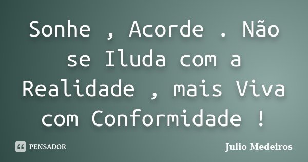 Sonhe , Acorde . Não se Iluda com a Realidade , mais Viva com Conformidade !... Frase de Julio Medeiros.