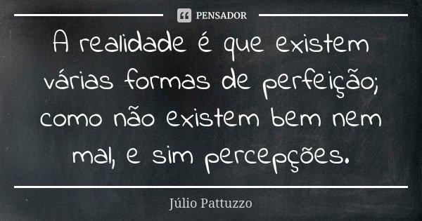 A realidade é que existem várias formas de perfeição; como não existem bem nem mal, e sim percepções.... Frase de Júlio Pattuzzo.