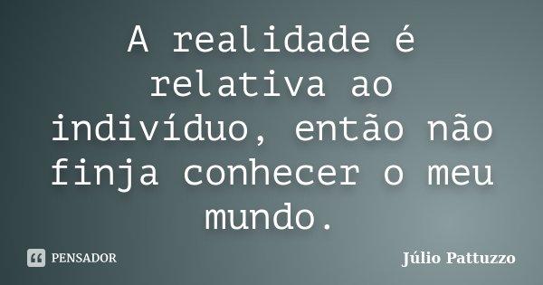 A realidade é relativa ao indivíduo, então não finja conhecer o meu mundo.... Frase de Júlio Pattuzzo.