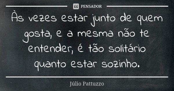 Às vezes estar junto de quem gosta, e a mesma não te entender, é tão solitário quanto estar sozinho.... Frase de Júlio Pattuzzo.