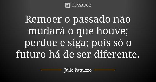 Remoer o passado não mudará o que houve; perdoe e siga; pois só o futuro há de ser diferente.... Frase de Júlio Pattuzzo.