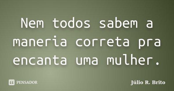 Nem todos sabem a maneria correta pra encanta uma mulher.... Frase de Julio R. Brito.