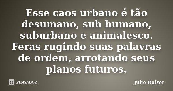 Esse caos urbano é tão desumano, sub humano, suburbano e animalesco. Feras rugindo suas palavras de ordem, arrotando seus planos futuros.... Frase de Júlio Raizer.