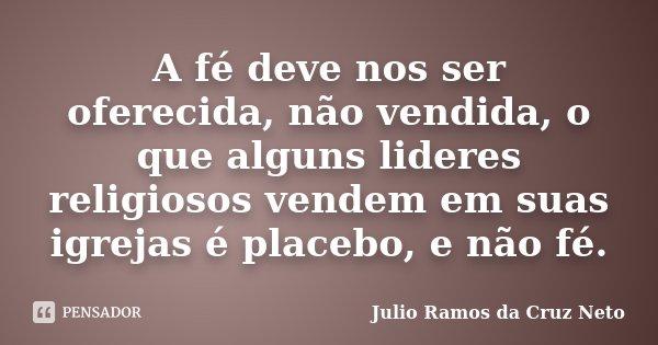 A fé deve nos ser oferecida, não vendida, o que alguns lideres religiosos vendem em suas igrejas é placebo, e não fé.... Frase de Julio Ramos da Cruz Neto.
