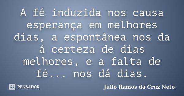 A fé induzida nos causa esperança em melhores dias, a espontânea nos da á certeza de dias melhores, e a falta de fé... nos dá dias.... Frase de Julio Ramos da Cruz Neto.