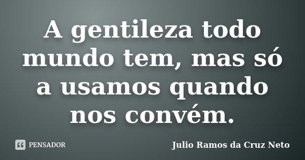 A gentileza todo mundo tem, mas só a usamos quando nos convém.... Frase de Julio Ramos da Cruz Neto.