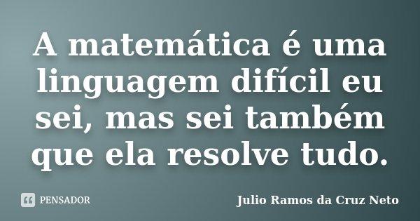 A matemática é uma linguagem difícil eu sei, mas sei também que ela resolve tudo.... Frase de Julio Ramos da Cruz Neto.