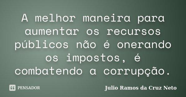 A melhor maneira para aumentar os recursos públicos não é onerando os impostos, é combatendo a corrupção.... Frase de Julio Ramos da Cruz Neto.