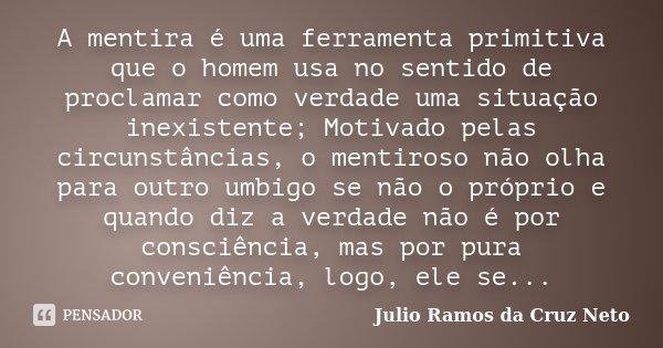 A mentira é uma ferramenta primitiva que o homem usa no sentido de proclamar como verdade uma situação inexistente; Motivado pelas circunstâncias, o mentiroso n... Frase de Julio Ramos da Cruz Neto.