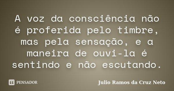 A voz da consciência não é proferida pelo timbre, mas pela sensação, e a maneira de ouvi-la é sentindo e não escutando.... Frase de Julio Ramos da Cruz Neto.
