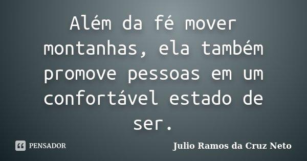 Além da fé mover montanhas, ela também promove pessoas em um confortável estado de ser.... Frase de Julio Ramos da Cruz Neto.