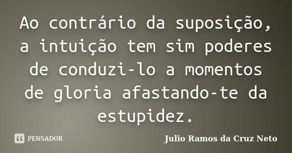 Ao contrário da suposição, a intuição tem sim poderes de conduzi-lo a momentos de gloria afastando-te da estupidez.... Frase de Julio Ramos da Cruz Neto.