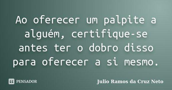 Ao oferecer um palpite a alguém, certifique-se antes ter o dobro disso para oferecer a si mesmo.... Frase de Julio Ramos da Cruz Neto.